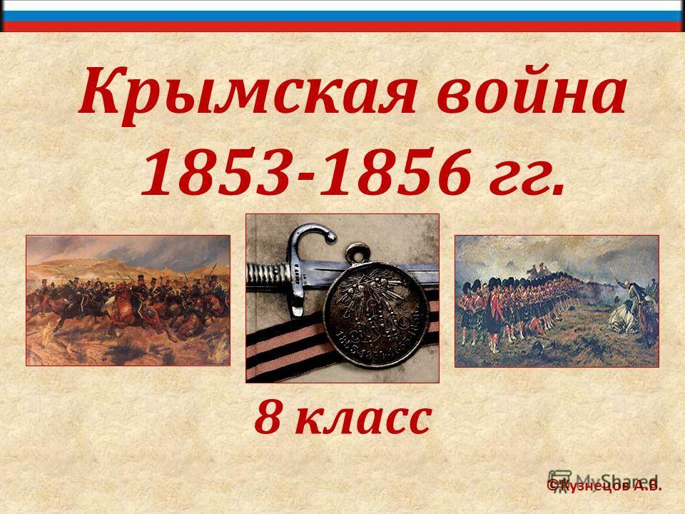 Крымская война 1853-1856 гг. 8 класс ©Кузнецов А.В.
