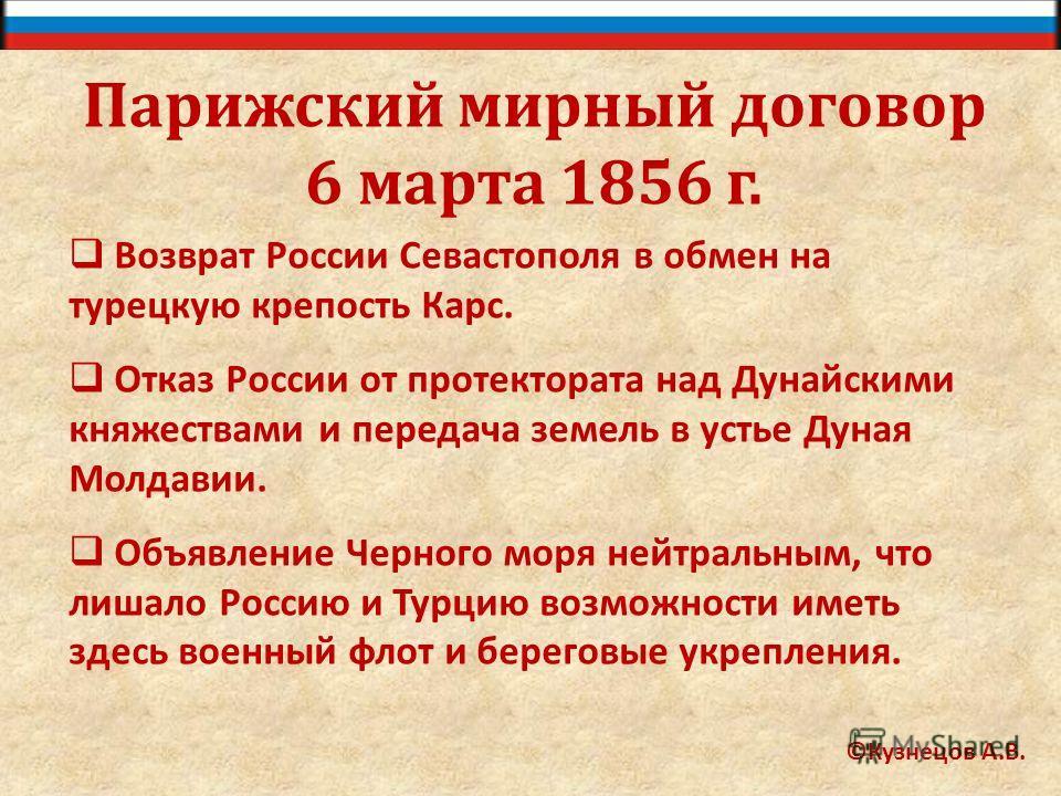 Парижский мирный договор 6 марта 1856 г. Возврат России Севастополя в обмен на турецкую крепость Карс. Отказ России от протектората над Дунайскими княжествами и передача земель в устье Дуная Молдавии. Объявление Черного моря нейтральным, что лишало Р