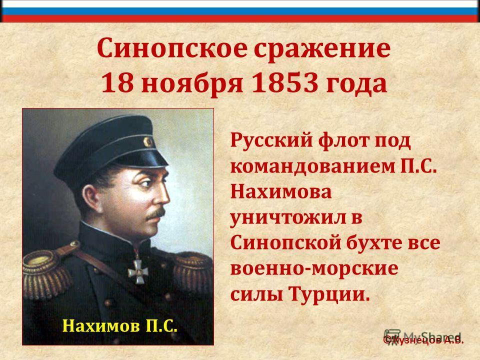 ©Кузнецов А.В. Синопское сражение 18 ноября 1853 года Нахимов П.С. Русский флот под командованием П.С. Нахимова уничтожил в Синопской бухте все военно-морские силы Турции.