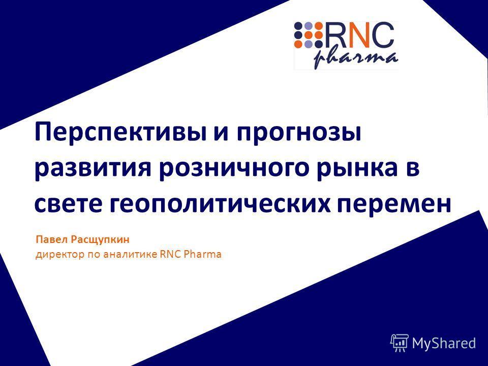 Перспективы и прогнозы развития розничного рынка в свете геополитических перемен Павел Расщупкин директор по аналитике RNC Pharma