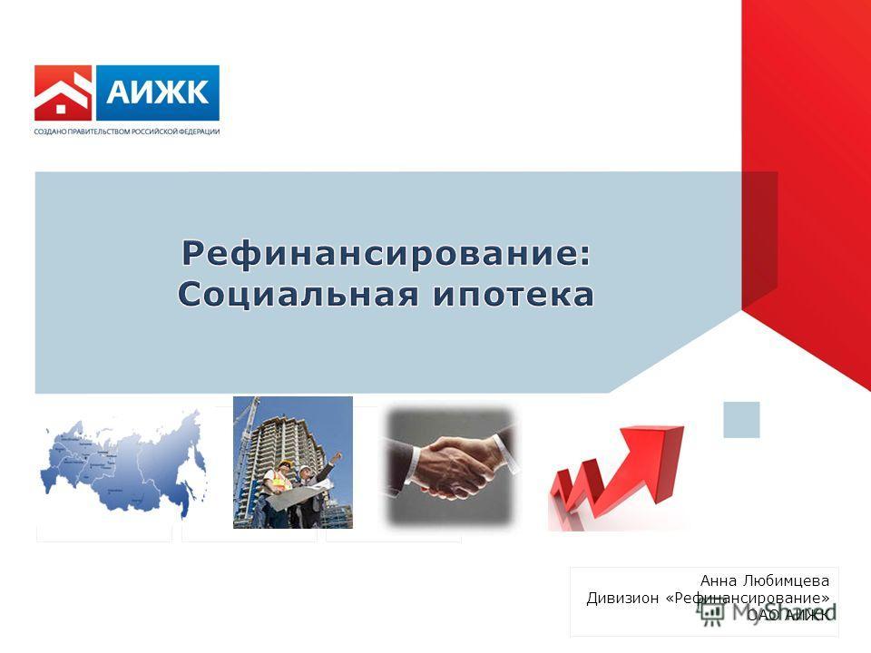 Анна Любимцева Дивизион «Рефинансирование» ОАО АИЖК