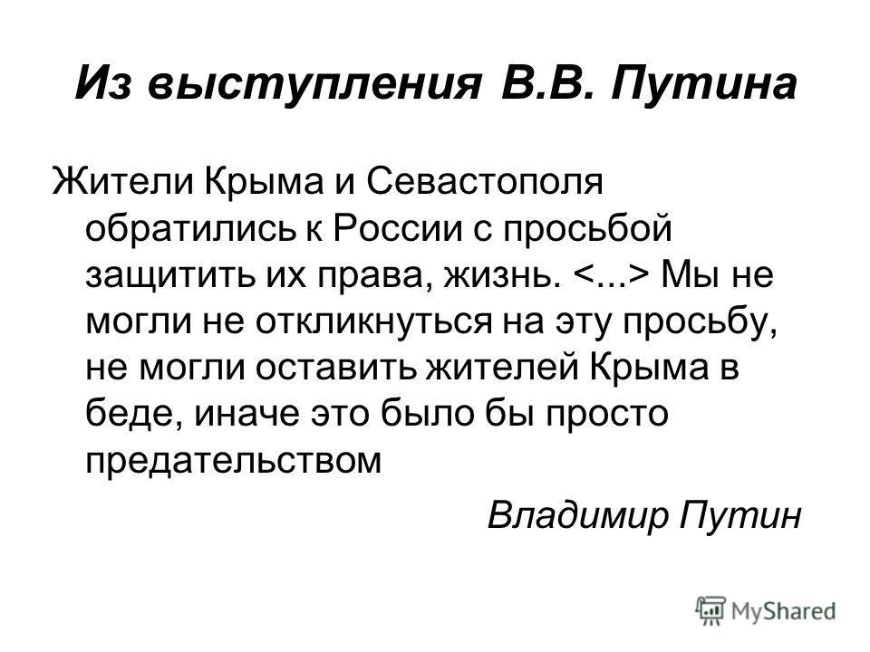 Из выступления В.В. Путина Жители Крыма и Севастополя обратились к России с просьбой защитить их права, жизнь. Мы не могли не откликнуться на эту просьбу, не могли оставить жителей Крыма в беде, иначе это было бы просто предательством Владимир Путин