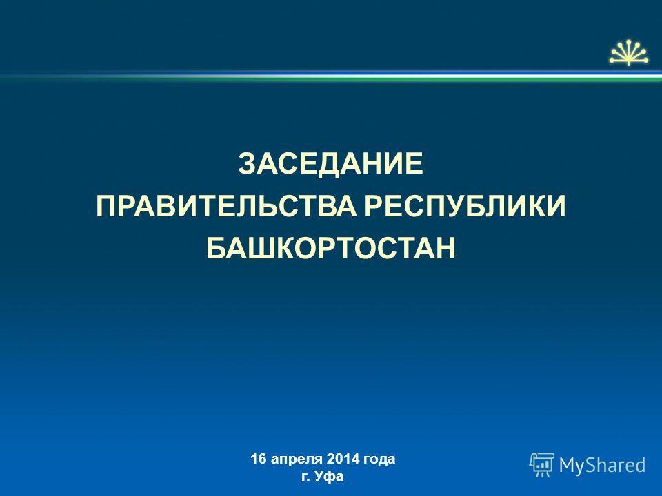 16 апреля 2014 года г. Уфа ЗАСЕДАНИЕ ПРАВИТЕЛЬСТВА РЕСПУБЛИКИ БАШКОРТОСТАН