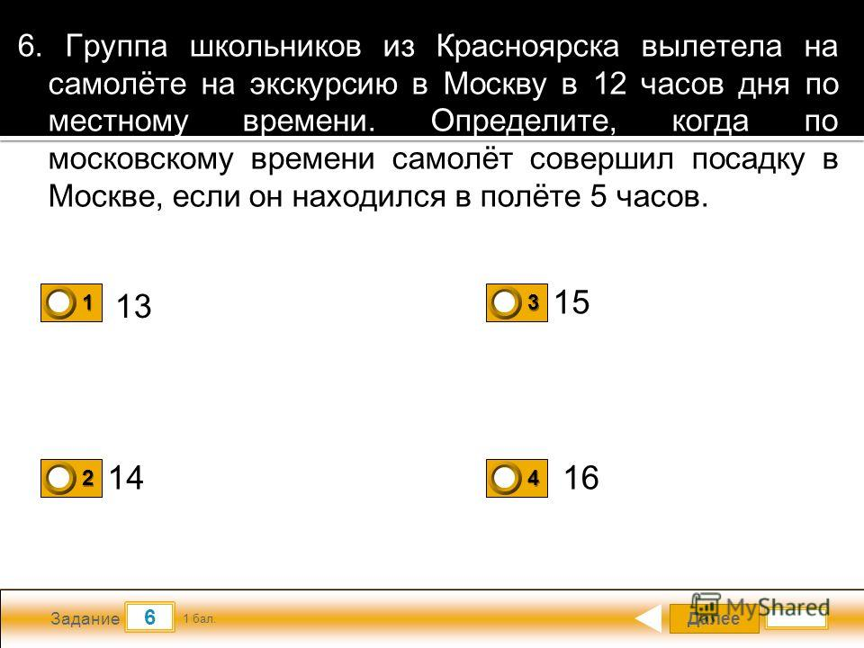 Далее 6 Задание 1 бал. 1111 2222 3333 4444 6. Группа школьников из Красноярска вылетела на самолёте на экскурсию в Москву в 12 часов дня по местному времени. Определите, когда по московскому времени самолёт совершил посадку в Москве, если он находилс
