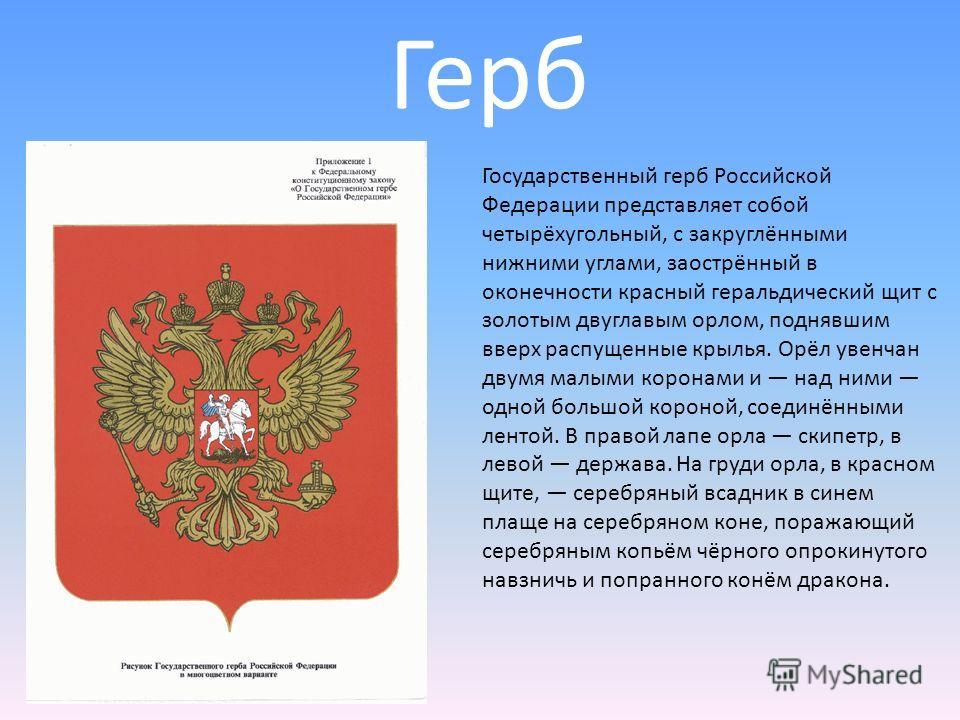 Герб Государственный герб Российской Федерации представляет собой четырёхугольный, с закруглёнными нижними углами, заострённый в оконечности красный геральдический щит с золотым двуглавым орлом, поднявшим вверх распущенные крылья. Орёл увенчан двумя