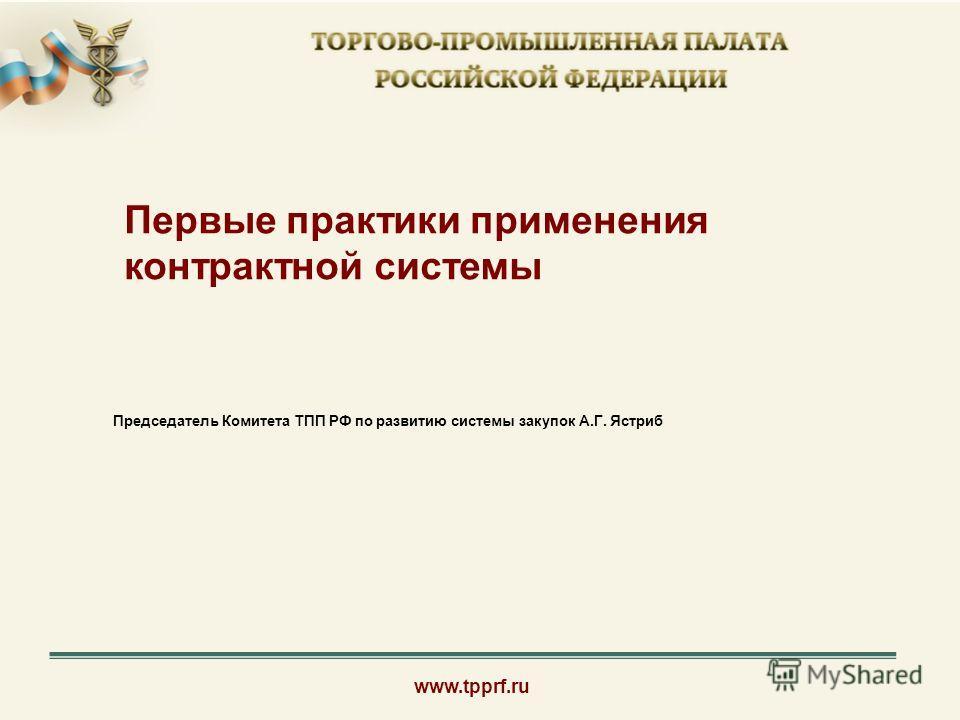 www.tpprf.ru Первые практики применения контрактной системы Председатель Комитета ТПП РФ по развитию системы закупок А.Г. Ястриб