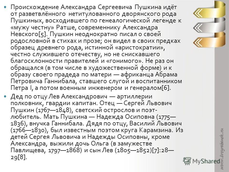 Происхождение Александра Сергеевича Пушкина идёт от разветвлённого нетитулованного дворянского рода Пушкиных, восходившего по генеалогической легенде к « мужу честну » Ратше, современнику Александра Невского [5]. Пушкин неоднократно писал о своей род