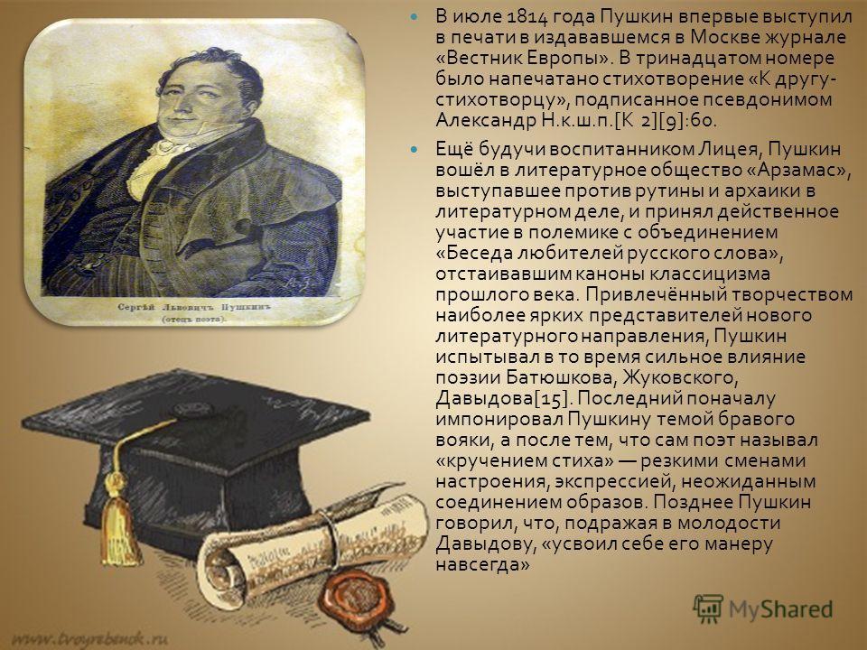 В июле 1814 года Пушкин впервые выступил в печати в издававшемся в Москве журнале « Вестник Европы ». В тринадцатом номере было напечатано стихотворение « К другу - стихотворцу », подписанное псевдонимом Александр Н. к. ш. п.[K 2][9]:60. Ещё будучи в
