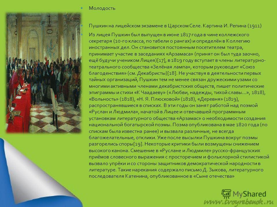 Молодость Пушкин на лицейском экзамене в Царском Селе. Картина И. Репина (1911) Из лицея Пушкин был выпущен в июне 1817 года в чине коллежского секретаря (10- го класса, по табели о рангах ) и определён в Коллегию иностранных дел. Он становится посто