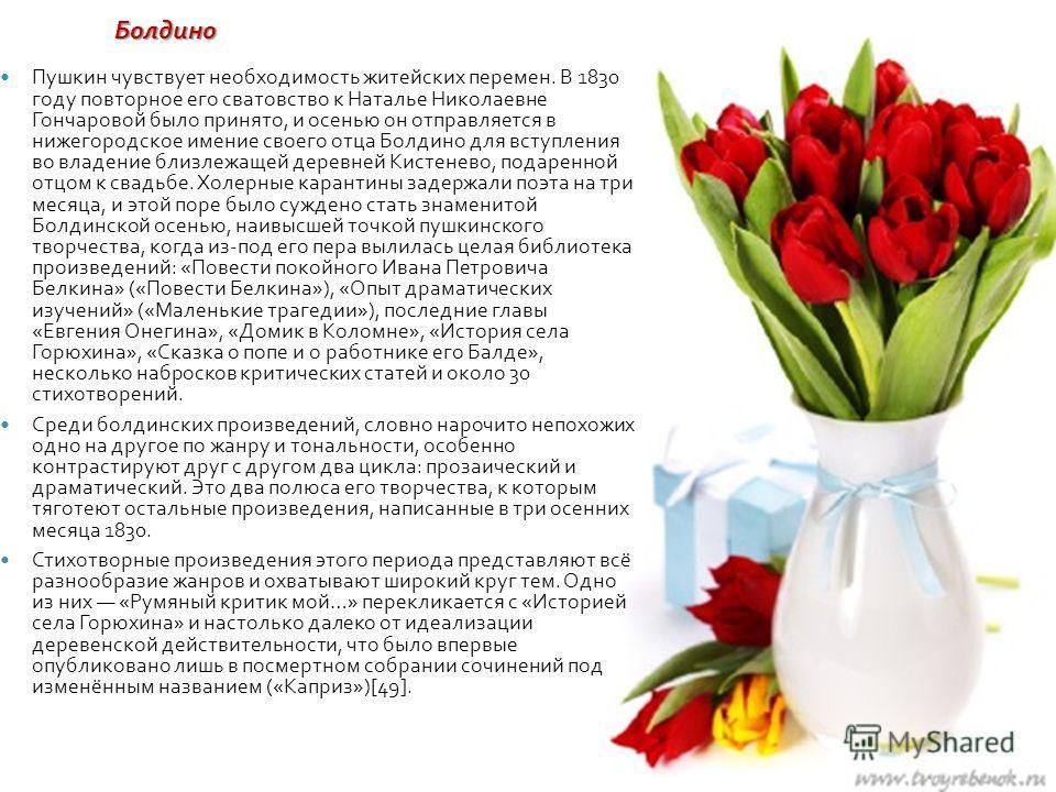 Пушкин чувствует необходимость житейских перемен. В 1830 году повторное его сватовство к Наталье Николаевне Гончаровой было принято, и осенью он отправляется в нижегородское имение своего отца Болдино для вступления во владение близлежащей деревней К
