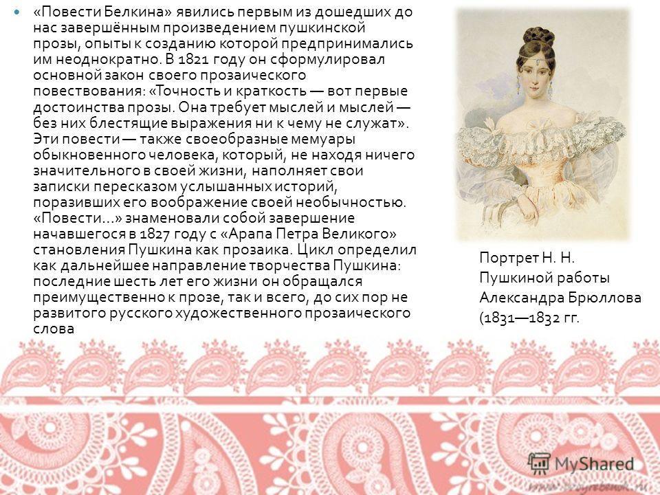 « Повести Белкина » явились первым из дошедших до нас завершённым произведением пушкинской прозы, опыты к созданию которой предпринимались им неоднократно. В 1821 году он сформулировал основной закон своего прозаического повествования : « Точность и