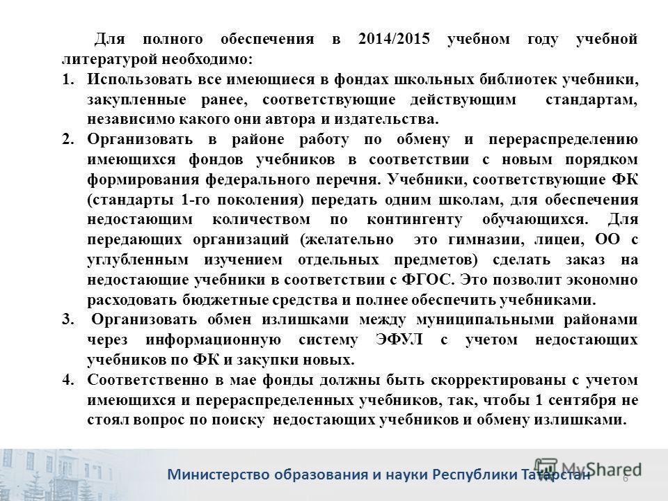 Министерство образования и науки Республики Татарстан 6 Для полного обеспечения в 2014/2015 учебном году учебной литературой необходимо: 1. Использовать все имеющиеся в фондах школьных библиотек учебники, закупленные ранее, соответствующие действующи