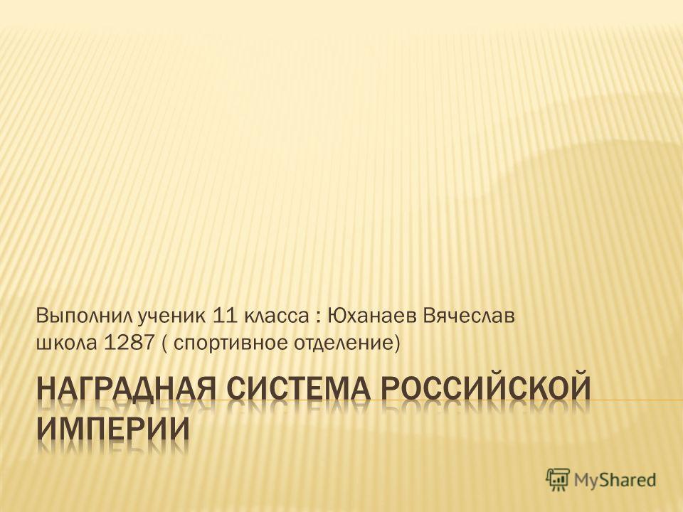 Выполнил ученик 11 класса : Юханаев Вячеслав школа 1287 ( спортивное отделение)