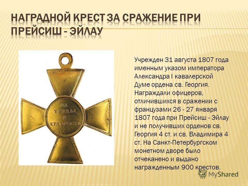 Учрежден 31 августа 1807 года именным указом императора Александра I кавалерской Думе ордена св. Георгия. Награждали офицеров, отличившихся в сражении с французами 26 - 27 января 1807 года при Прейсиш - Эйлау и не получивших орденов св. Георгия 4 ст.