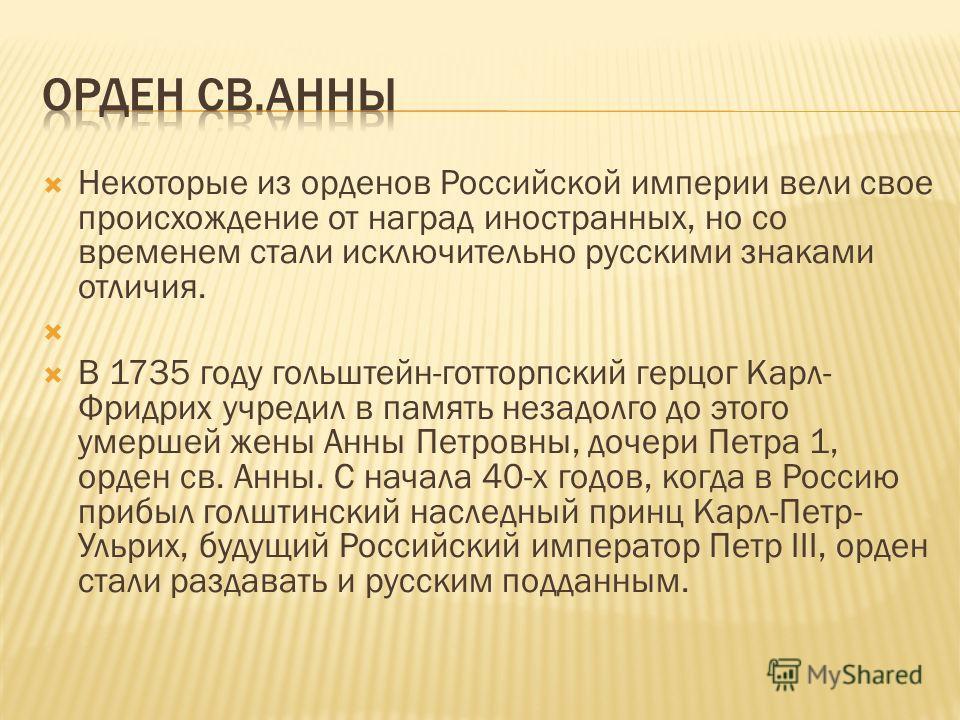 Некоторые из орденов Российской империи вели свое происхождение от наград иностранных, но со временем стали исключительно русскими знаками отличия. В 1735 году гольштейн-готторпский герцог Карл- Фридрих учредил в память незадолго до этого умершей жен