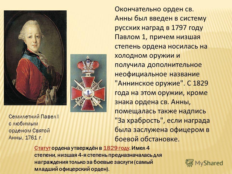 Окончательно орден св. Анны был введен в систему русских наград в 1797 году Павлом 1, причем низшая степень ордена носилась на холодном оружии и получила дополнительное неофициальное название