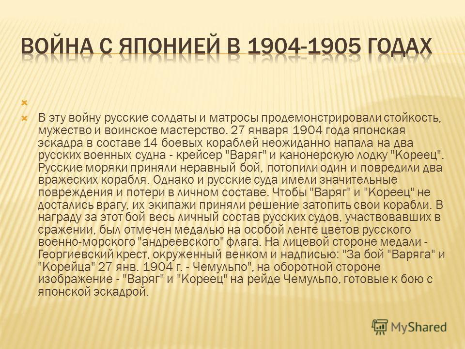В эту войну русские солдаты и матросы продемонстрировали стойкость, мужество и воинское мастерство. 27 января 1904 года японская эскадра в составе 14 боевых кораблей неожиданно напала на два русских военных судна - крейсер