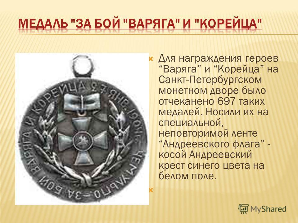 Для награждения героев Варяга и Корейца на Санкт-Петербургском монетном дворе было отчеканено 697 таких медалей. Носили их на специальной, неповторимой ленте Андреевского флага - косой Андреевский крест синего цвета на белом поле.
