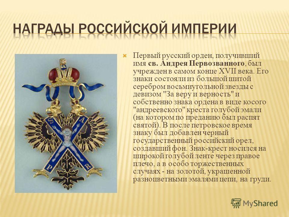 Первый русский орден, получивший имя св. Андрея Первозванного, был учрежден в самом конце XVII века. Его знаки состояли из большой шитой серебром восьмиугольной звезды с девизом