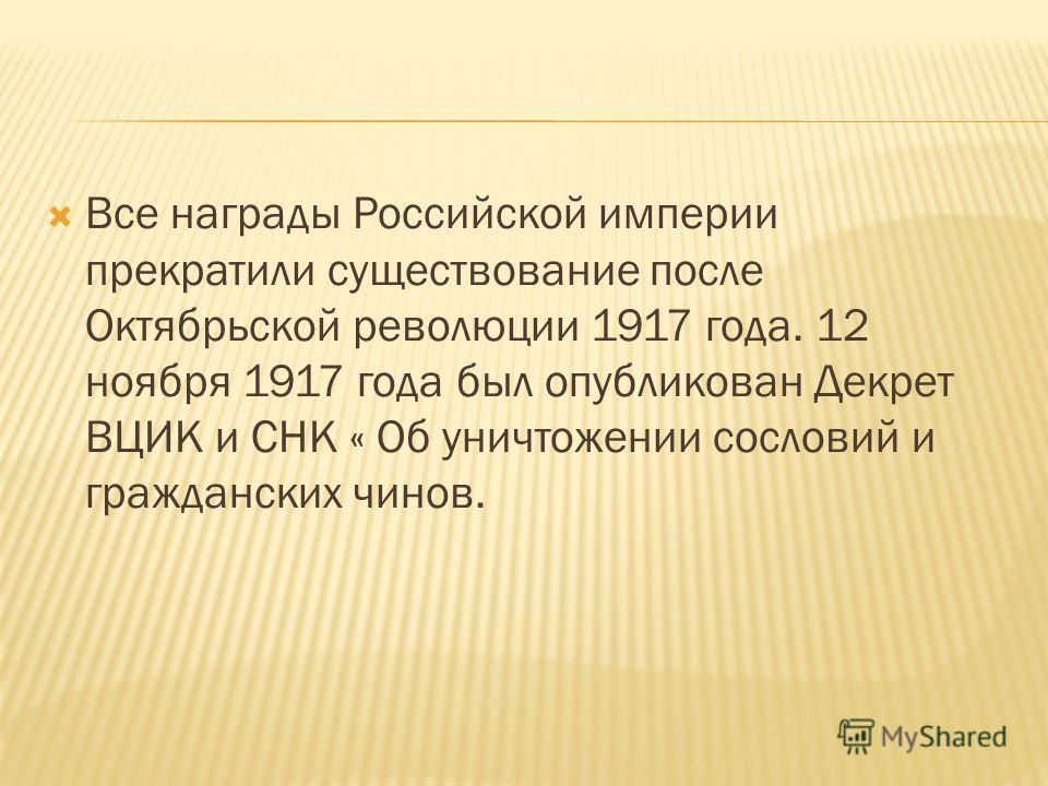 Все награды Российской империи прекратили существование после Октябрьской революции 1917 года. 12 ноября 1917 года был опубликован Декрет ВЦИК и СНК « Об уничтожении сословий и гражданских чинов.