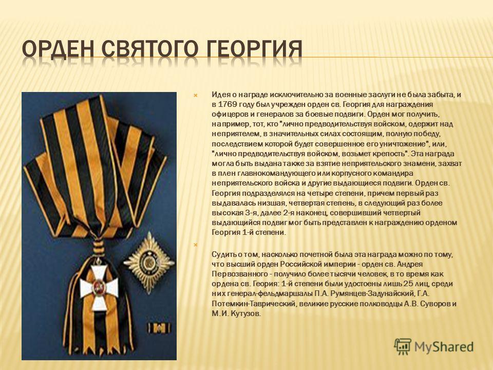 Идея о награде исключительно за военные заслуги не была забыта, и в 1769 году был учрежден орден св. Георгия для награждения офицеров и генералов за боевые подвиги. Орден мог получить, например, тот, кто