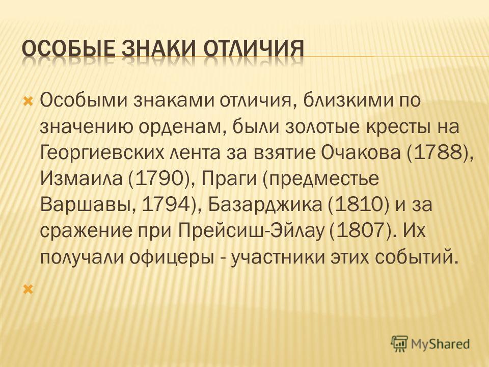 Особыми знаками отличия, близкими по значению орденам, были золотые кресты на Георгиевских лента за взятие Очакова (1788), Измаила (1790), Праги (предместье Варшавы, 1794), Базарджика (1810) и за сражение при Прейсиш-Эйлау (1807). Их получали офицеры