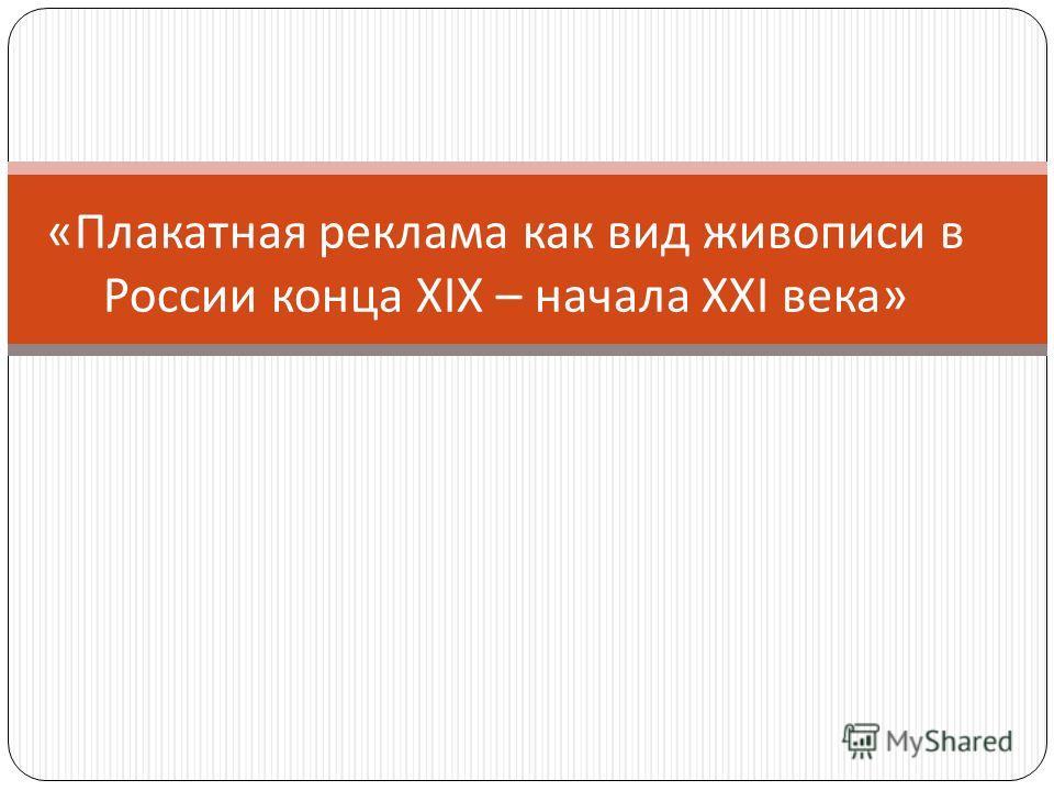 « Плакатная реклама как вид живописи в России конца XIX – начала XXI века »