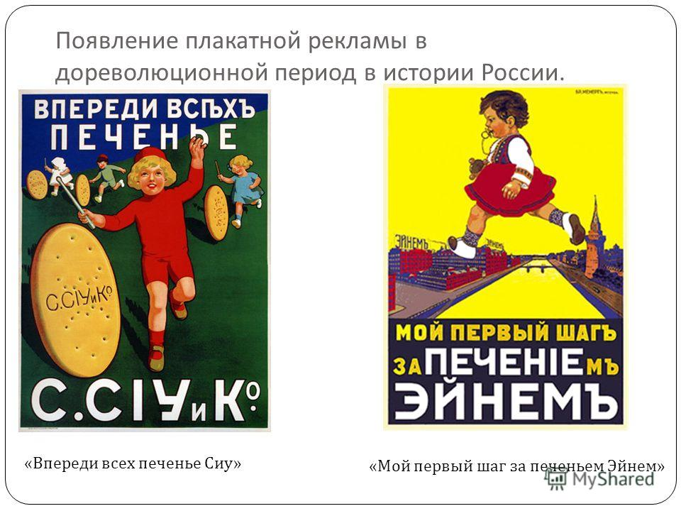 Появление плакатной рекламы в дореволюционной период в истории России. « Впереди всех печенье Сиу » « Мой первый шаг за печеньем Эйнем »
