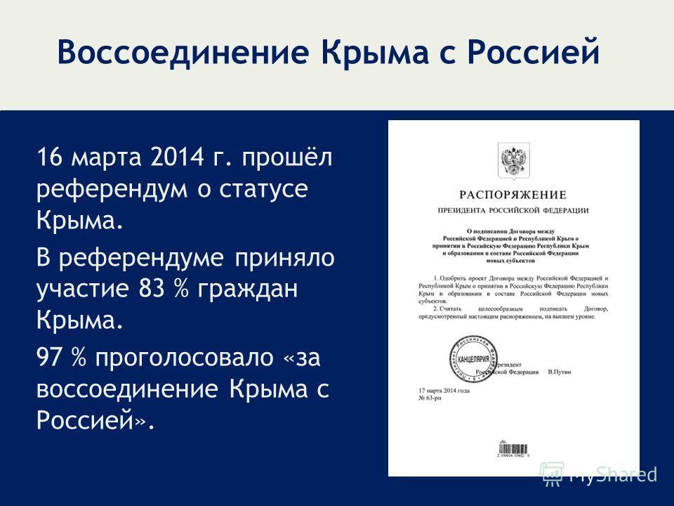 Воссоединение Крыма с Россией 16 марта 2014 г. прошёл референдум о статусе Крыма. В референдуме приняло участие 83 % граждан Крыма. 97 % проголосовало «за воссоединение Крыма с Россией».