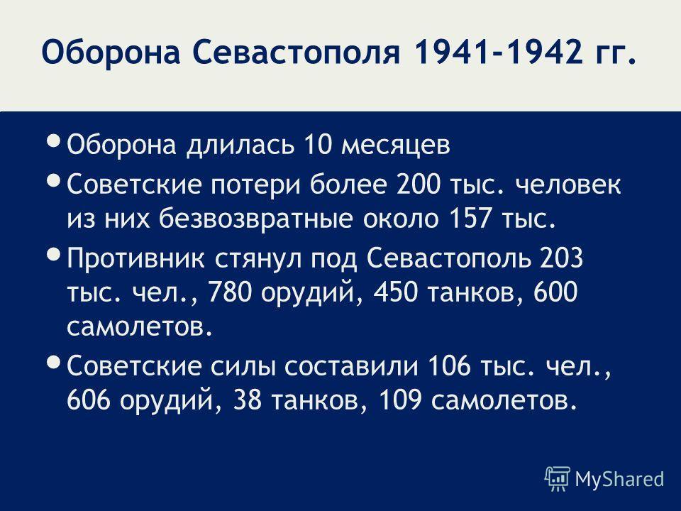 Оборона длилась 10 месяцев Советские потери более 200 тыс. человек из них безвозвратные около 157 тыс. Противник стянул под Севастополь 203 тыс. чел., 780 орудий, 450 танков, 600 самолетов. Советские силы составили 106 тыс. чел., 606 орудий, 38 танко