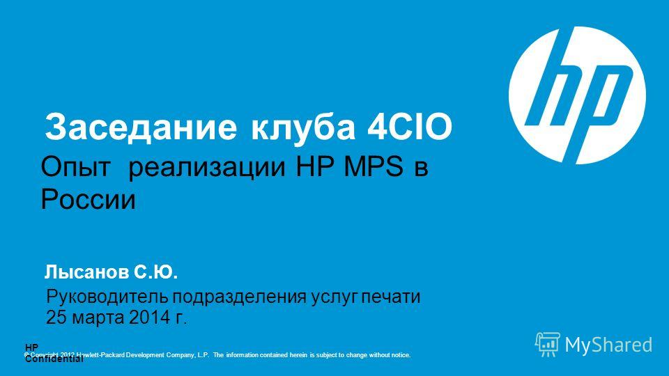 © Copyright 2012 Hewlett-Packard Development Company, L.P. The information contained herein is subject to change without notice. HP Confidential Лысанов С.Ю. Опыт реализации HP MPS в России 25 марта 2014 г. Руководитель подразделения услуг печати Par