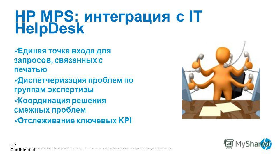 © Copyright 2012 Hewlett-Packard Development Company, L.P. The information contained herein is subject to change without notice. HP Confidential HP MPS: интеграция с IT HelpDesk Единая точка входа для запросов, связанных с печатью Диспетчеризация про