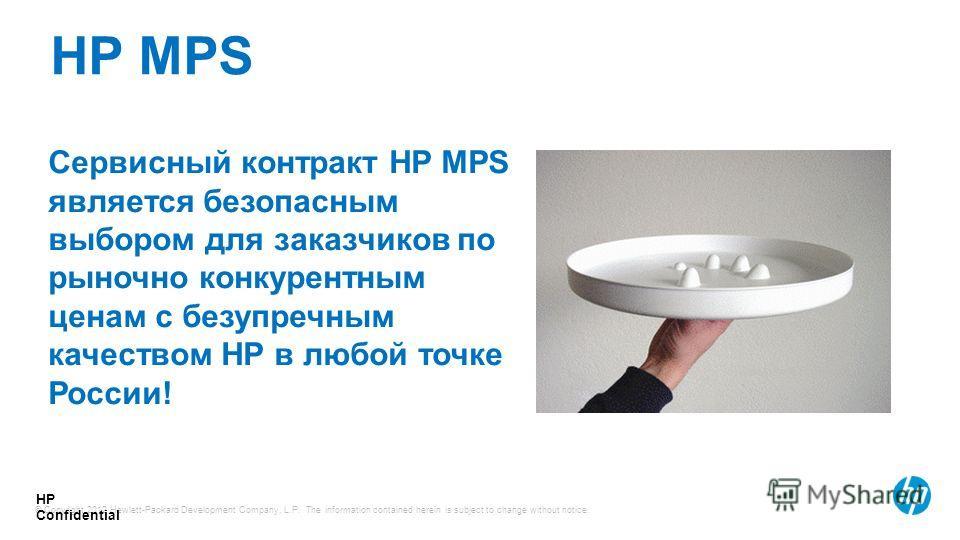© Copyright 2012 Hewlett-Packard Development Company, L.P. The information contained herein is subject to change without notice. HP Confidential Сервисный контракт HP MPS является безопасным выбором для заказчиков по рыночно конкурентным ценам с безу