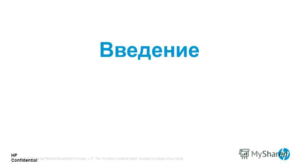 © Copyright 2012 Hewlett-Packard Development Company, L.P. The information contained herein is subject to change without notice. HP Confidential Введение