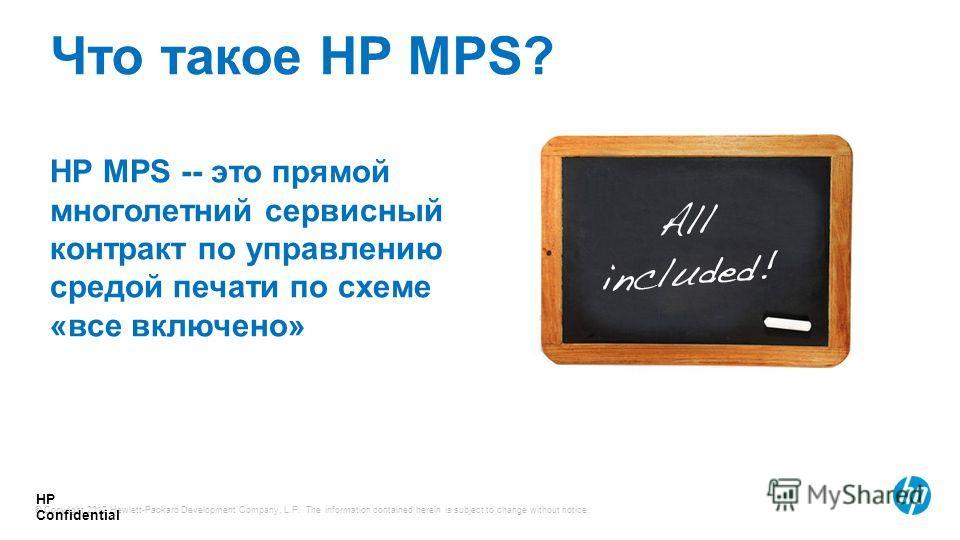 © Copyright 2012 Hewlett-Packard Development Company, L.P. The information contained herein is subject to change without notice. HP Confidential HP MPS -- это прямой многолетний сервисный контракт по управлению средой печати по схеме «все включено» Ч