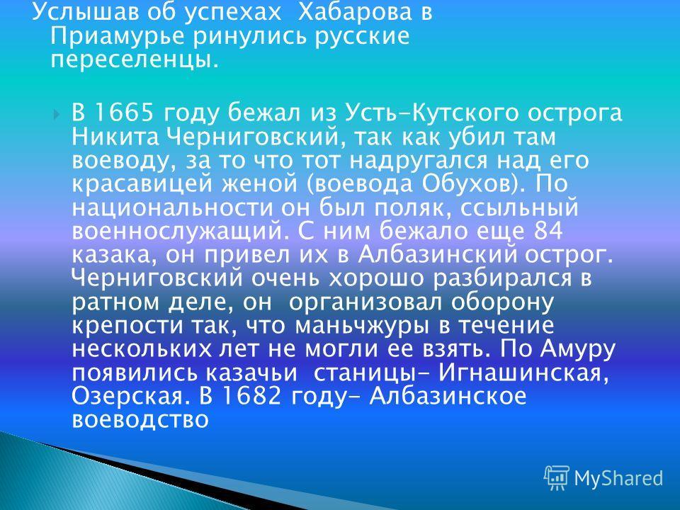 Услышав об успехах Хабарова в Приамурье ринулись русские переселенцы. В 1665 году бежал из Усть-Кутского острога Никита Черниговский, так как убил там воеводу, за то что тот надругался над его красавицей женой (воевода Обухов). По национальности он б
