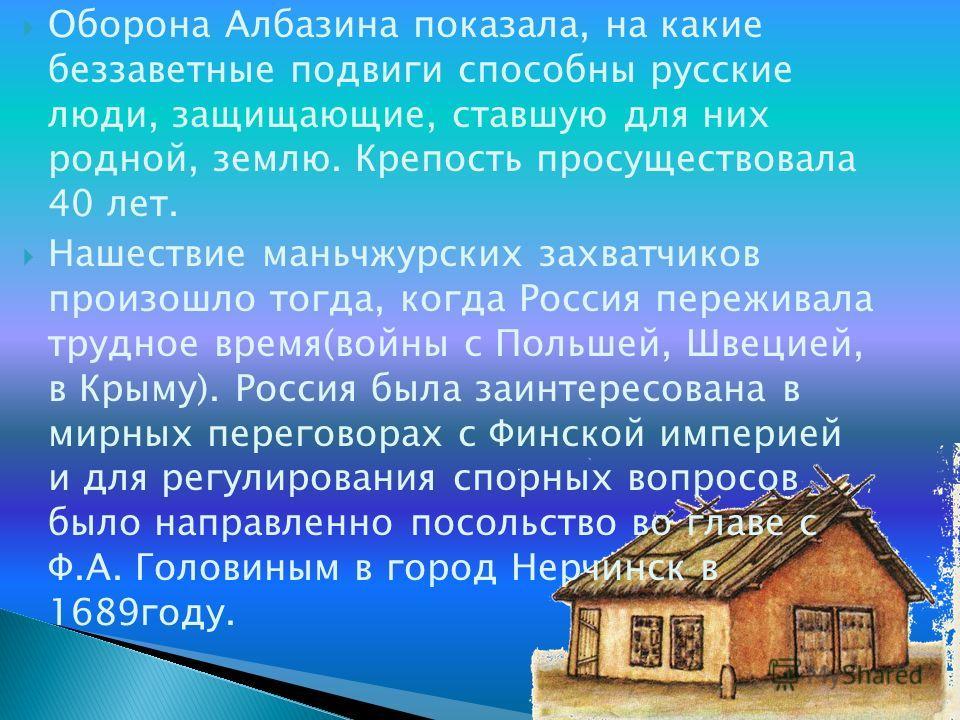 Оборона Албазина показала, на какие беззаветные подвиги способны русские люди, защищающие, ставшую для них родной, землю. Крепость просуществовала 40 лет. Нашествие маньчжурских захватчиков произошло тогда, когда Россия переживала трудное время(войны