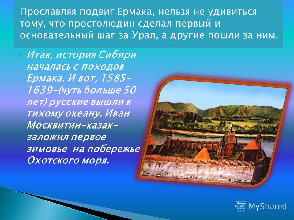 Прославляя подвиг Ермака, нельзя не удивиться тому, что простолюдин сделал первый и основательный шаг за Урал, а другие пошли за ним. Итак, история Сибири началась с походов Ермака. И вот, 1585- 1639-(чуть больше 50 лет) русские вышли к тихому океану