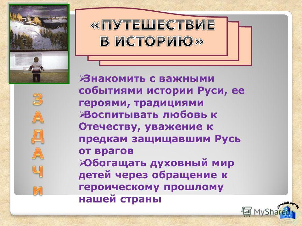 Знакомить с важными событиями истории Руси, ее героями, традициями Воспитывать любовь к Отечеству, уважение к предкам защищавшим Русь от врагов Обогащать духовный мир детей через обращение к героическому прошлому нашей страны