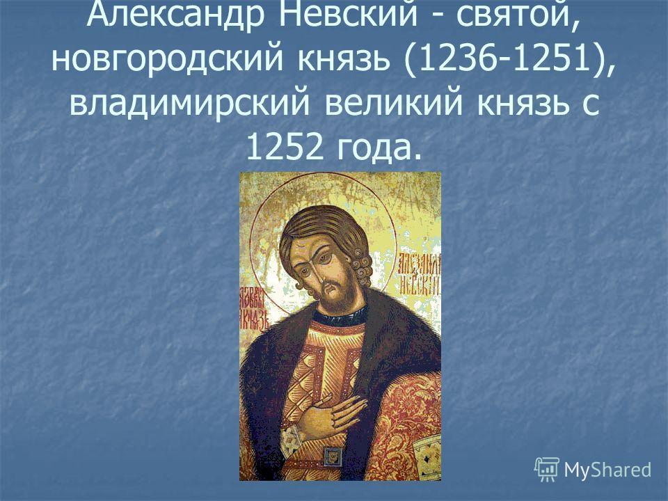 Александр Невский - святой, новгородский князь (1236-1251), владимирский великий князь с 1252 года.