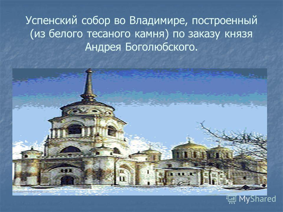 Успенский собор во Владимире, построенный (из белого тесаного камня) по заказу князя Андрея Боголюбского.