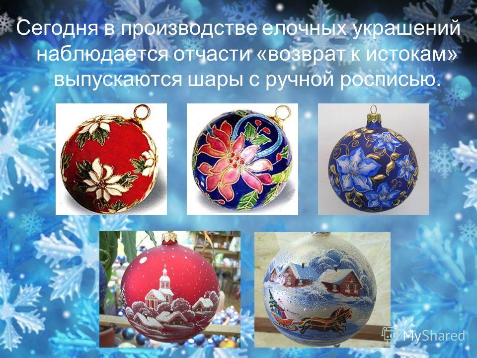 Сегодня в производстве елочных украшений наблюдается отчасти «возврат к истокам» выпускаются шары с ручной росписью.