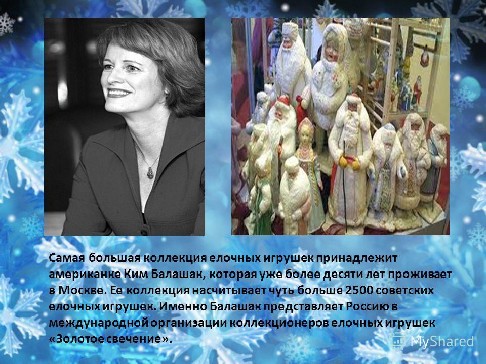 Самая большая коллекция елочных игрушек принадлежит американке Ким Балашак, которая уже более десяти лет проживает в Москве. Ее коллекция насчитывает чуть больше 2500 советских елочных игрушек. Именно Балашак представляет Россию в международной орган
