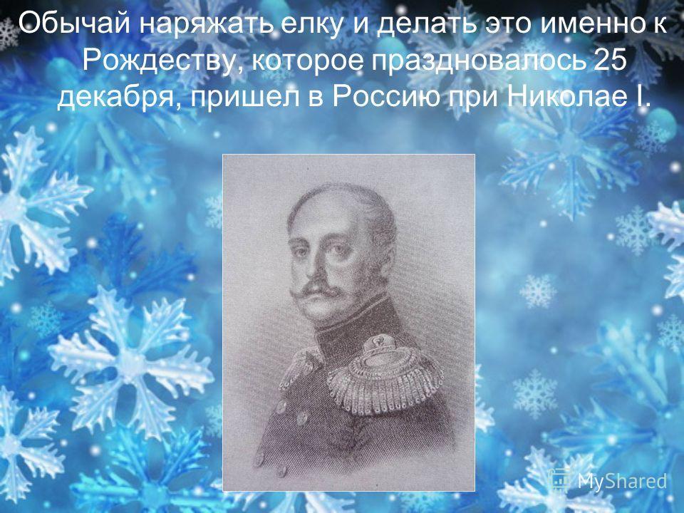 Обычай наряжать елку и делать это именно к Рождеству, которое праздновалось 25 декабря, пришел в Россию при Николае I.