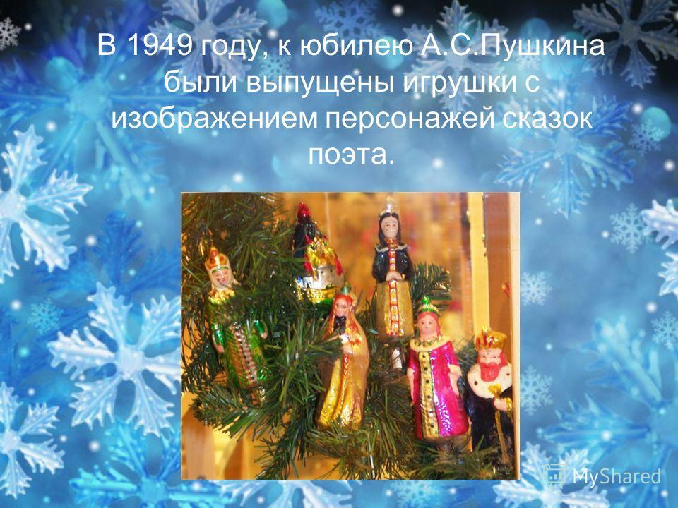 В 1949 году, к юбилею А.С.Пушкина были выпущены игрушки с изображением персонажей сказок поэта.