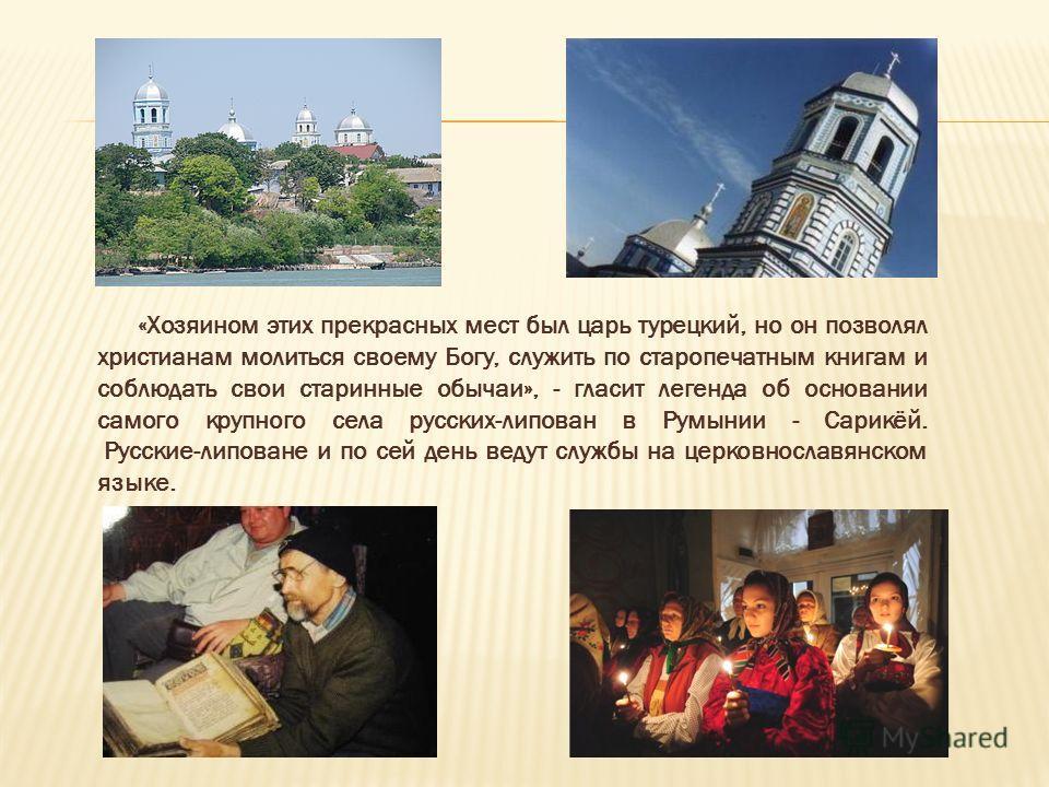 «Хозяином этих прекрасных мест был царь турецкий, но он позволял христианам молиться своему Богу, служить по старопечатным книгам и соблюдать свои старинные обычаи», - гласит легенда об основании самого крупного села русских-липован в Румынии - Сарик