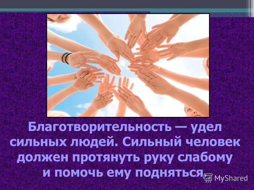 Благотворительность удел сильных людей. Сильный человек должен протянуть руку слабому и помочь ему подняться.