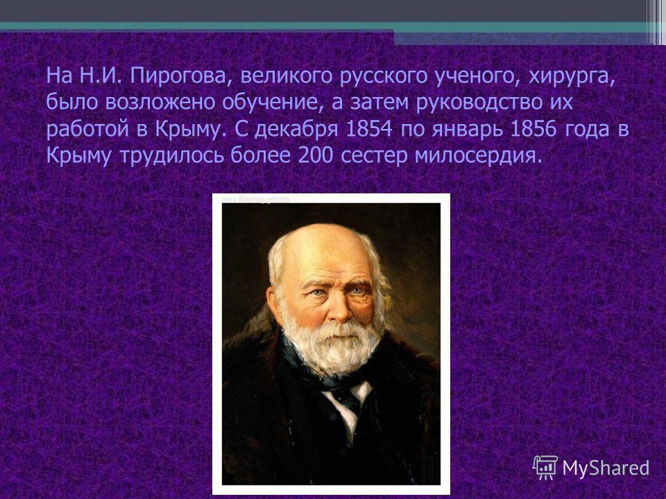 На Н.И. Пирогова, великого русского ученого, хирурга, было возложено обучение, а затем руководство их работой в Крыму. С декабря 1854 по январь 1856 года в Крыму трудилось более 200 сестер милосердия.