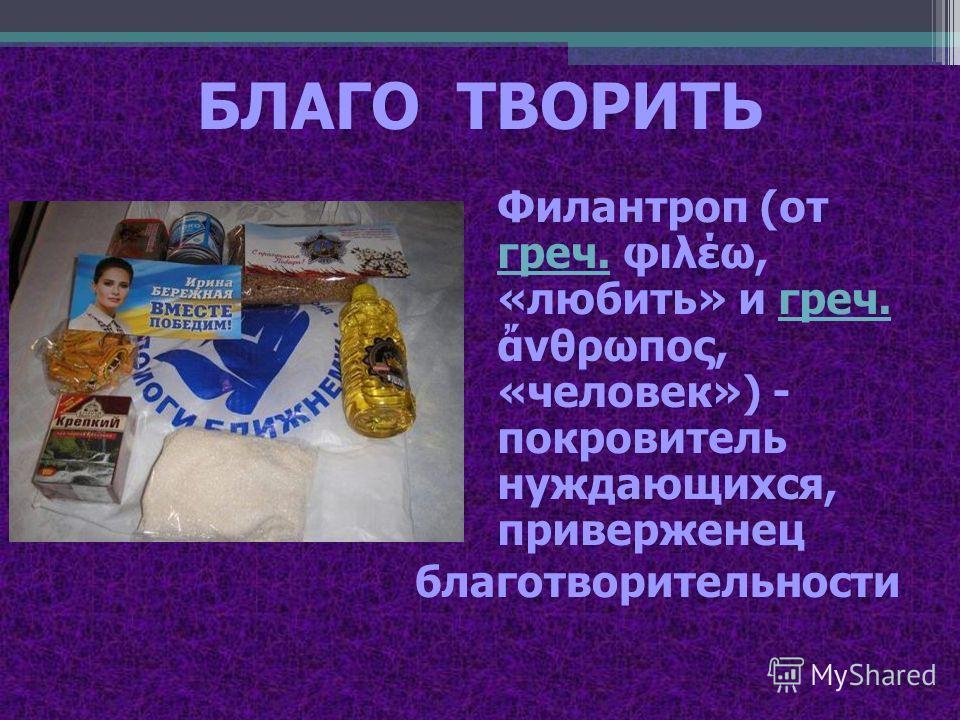БЛАГО ТВОРИТЬ Филантроп (от греч. φιλέω, «любить» и греч. νθρωπος, «человек») - покровитель нуждающихся, приверженец греч. благотворительности