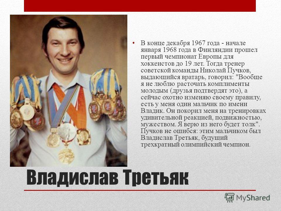 Владислав Третьяк В конце декабря 1967 года - начале января 1968 года в Финляндии прошел первый чемпионат Европы для хоккеистов до 19 лет. Тогда тренер советской команды Николай Пучков, выдающийся вратарь, говорил: